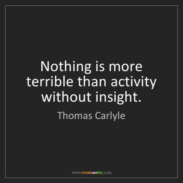 Thomas Carlyle: Nothing is more terrible than activity without insight.