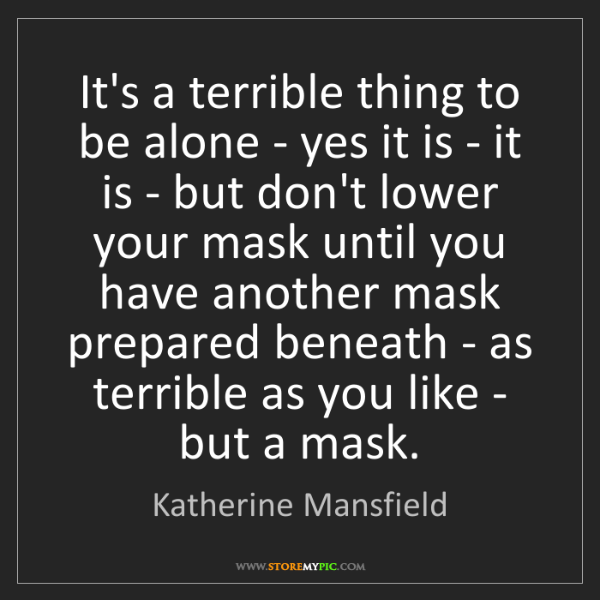 Katherine Mansfield: It's a terrible thing to be alone - yes it is - it is...