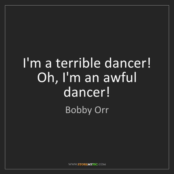 Bobby Orr: I'm a terrible dancer! Oh, I'm an awful dancer!