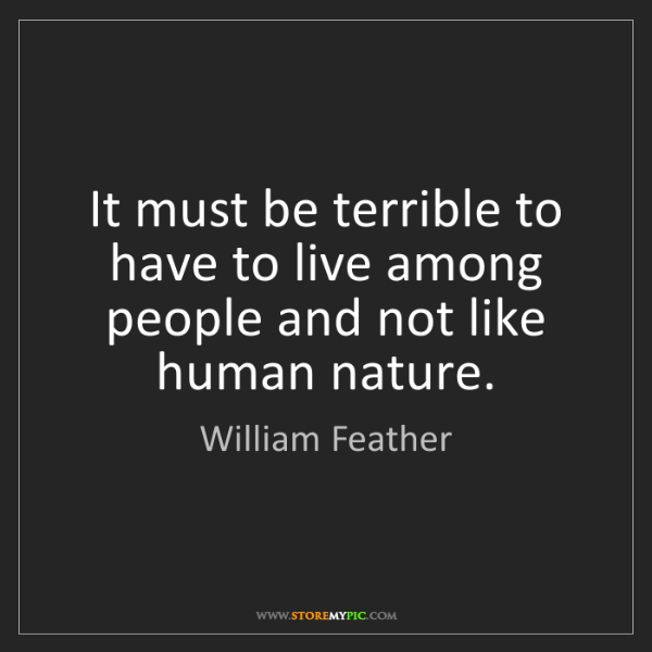 William Feather: It must be terrible to have to live among people and...