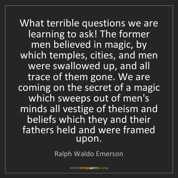 Ralph Waldo Emerson: What terrible questions we are learning to ask! The former...