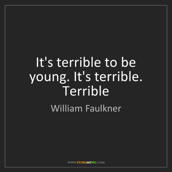 William Faulkner: It's terrible to be young. It's terrible. Terrible
