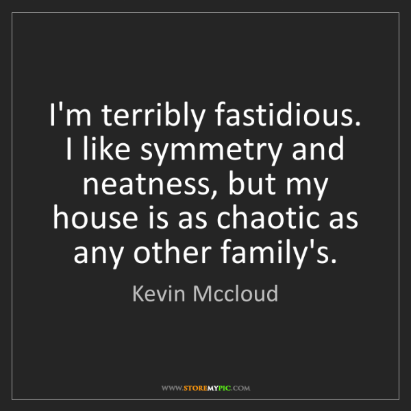 Kevin Mccloud: I'm terribly fastidious. I like symmetry and neatness,...