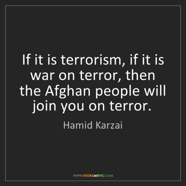 Hamid Karzai: If it is terrorism, if it is war on terror, then the...