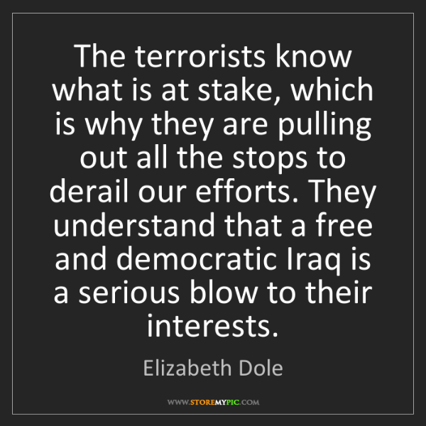 Elizabeth Dole: The terrorists know what is at stake, which is why they...