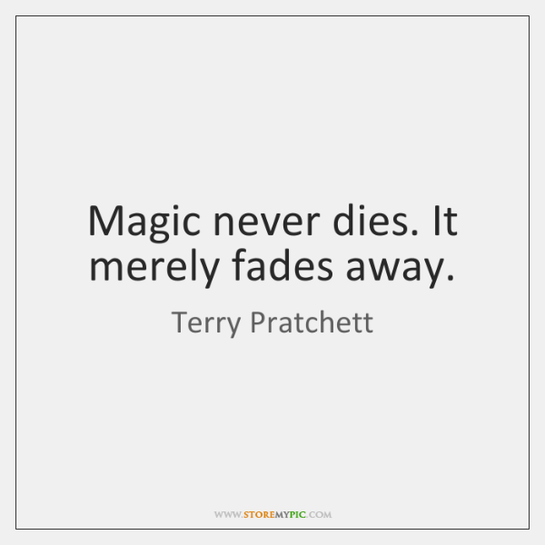 Magic never dies. It merely fades away.