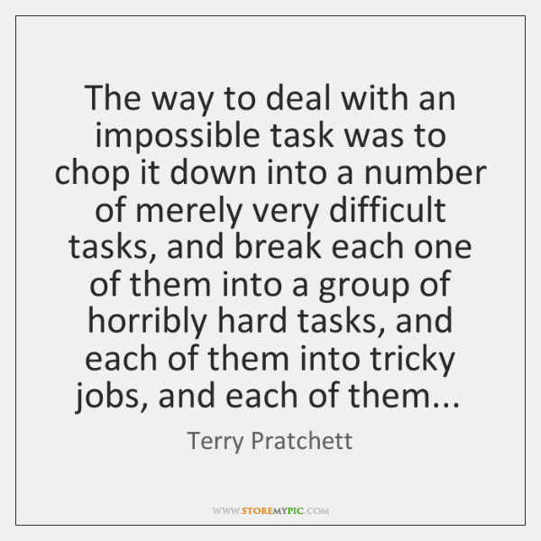 The way to deal with an impossible task was to chop it ...
