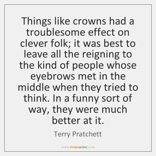 Things like crowns had a troublesome effect on clever folk; it was ...