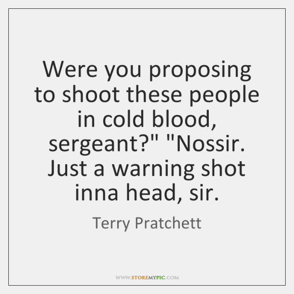 "Were you proposing to shoot these people in cold blood, sergeant?"" ""Nossir. ..."