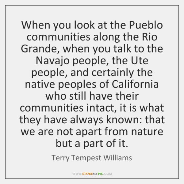 When you look at the Pueblo communities along the Rio Grande, when ...