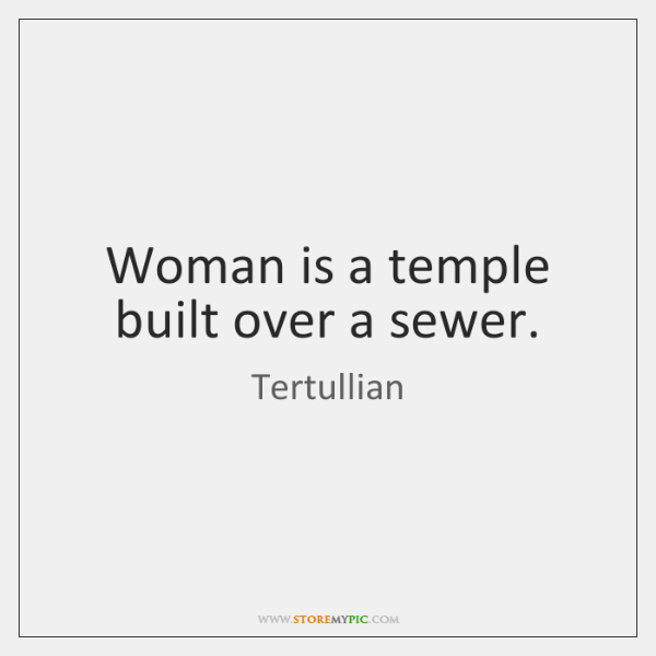 Woman is a temple built over a sewer.