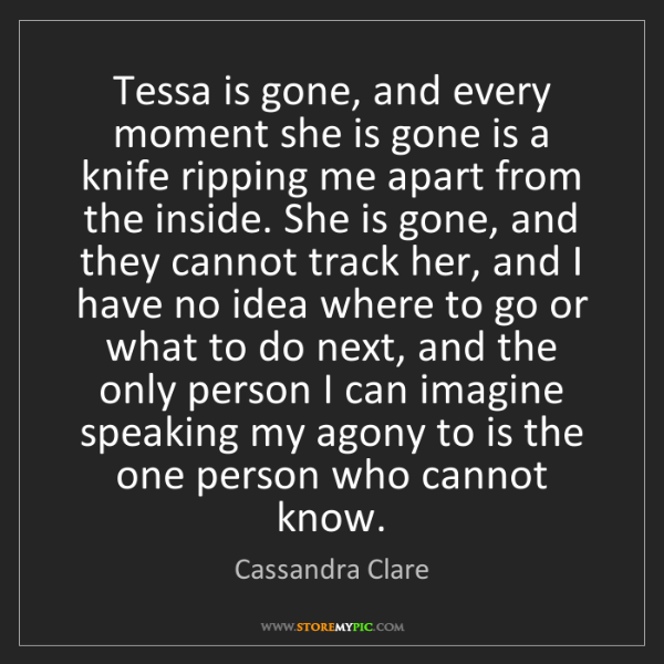 Cassandra Clare: Tessa is gone, and every moment she is gone is a knife...