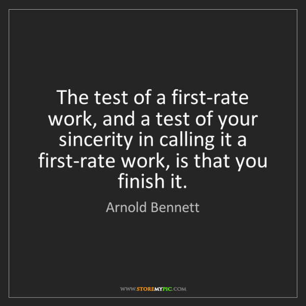 Arnold Bennett: The test of a first-rate work, and a test of your sincerity...