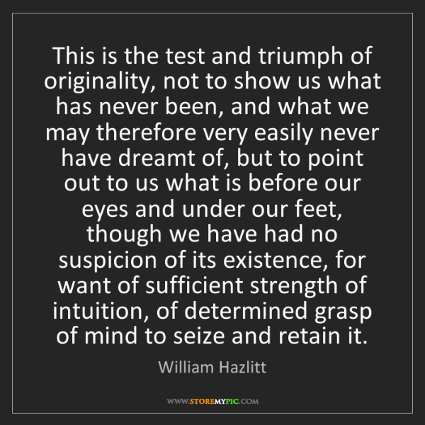 William Hazlitt: This is the test and triumph of originality, not to show...