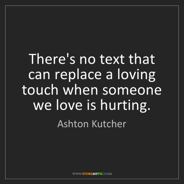 Ashton Kutcher: There's no text that can replace a loving touch when...