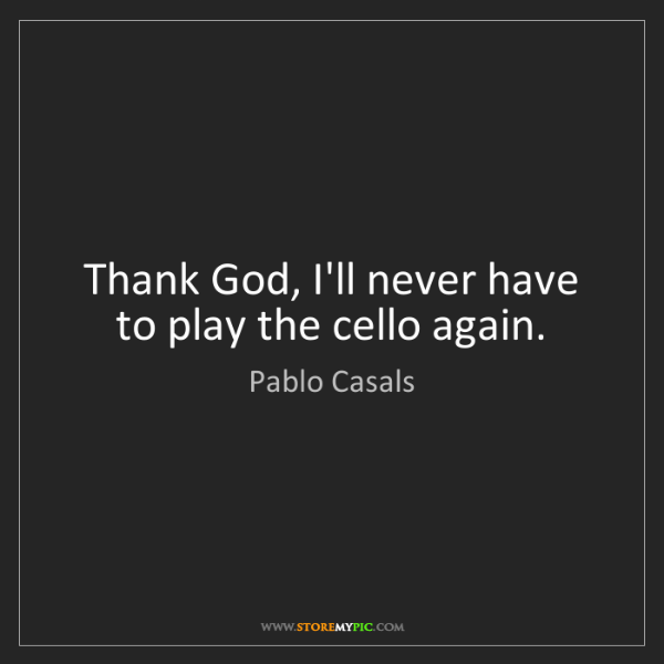 Pablo Casals: Thank God, I'll never have to play the cello again.