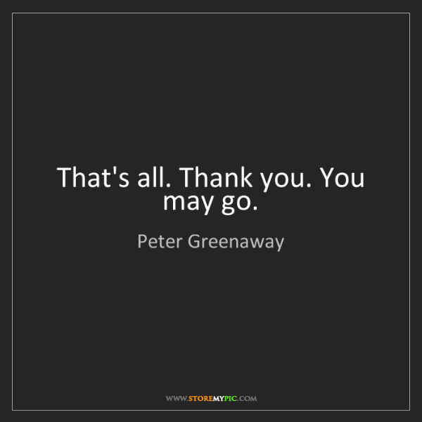 Peter Greenaway: That's all. Thank you. You may go.