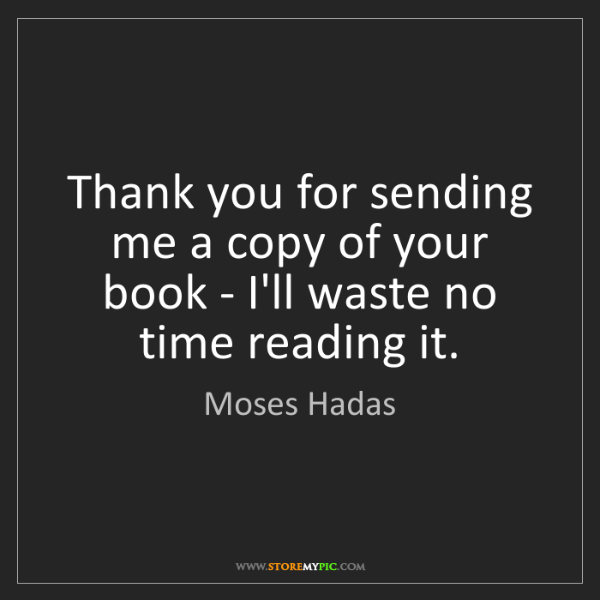 Moses Hadas: Thank you for sending me a copy of your book - I'll waste...