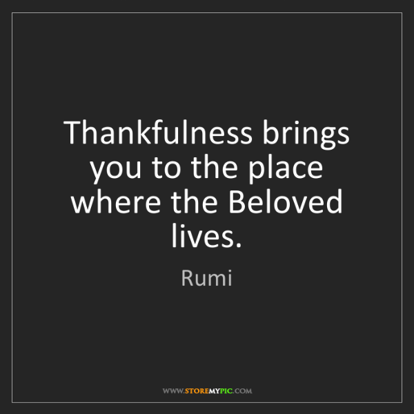 Rumi: Thankfulness brings you to the place where the Beloved...