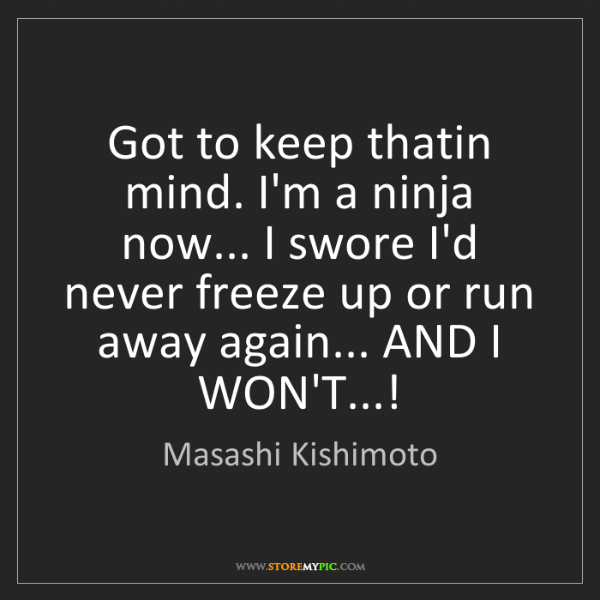 Masashi Kishimoto: Got to keep thatin mind. I'm a ninja now... I swore I'd...