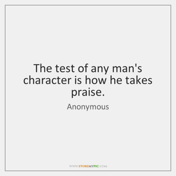 The test of any man's character is how he takes praise.