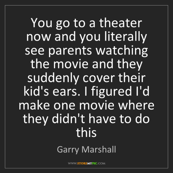 Garry Marshall: You go to a theater now and you literally see parents...