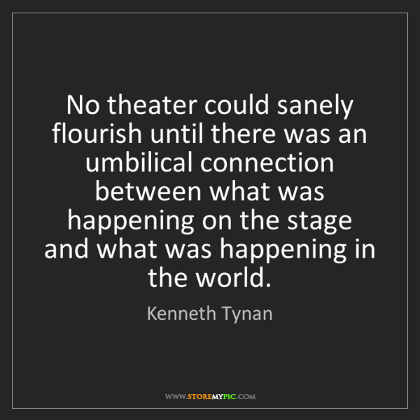 Kenneth Tynan: No theater could sanely flourish until there was an umbilical...