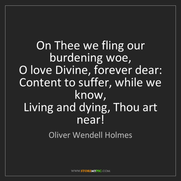 Oliver Wendell Holmes: On Thee we fling our burdening woe,   O love Divine,...
