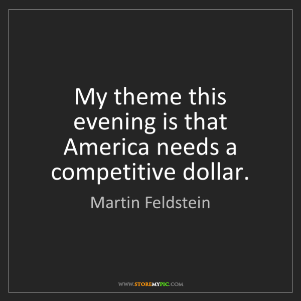 Martin Feldstein: My theme this evening is that America needs a competitive...