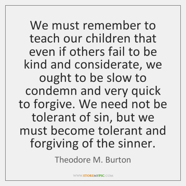 We must remember to teach our children that even if others fail ...