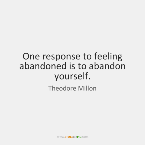 One response to feeling abandoned is to abandon yourself.