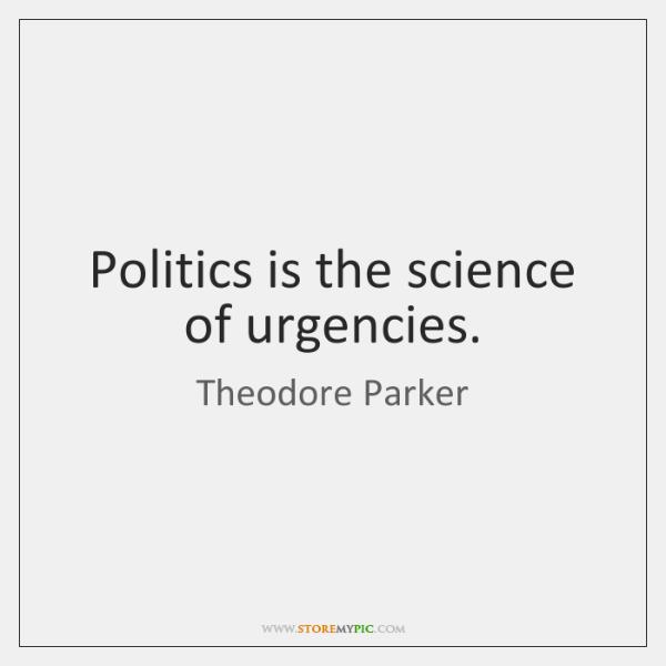 Politics is the science of urgencies.