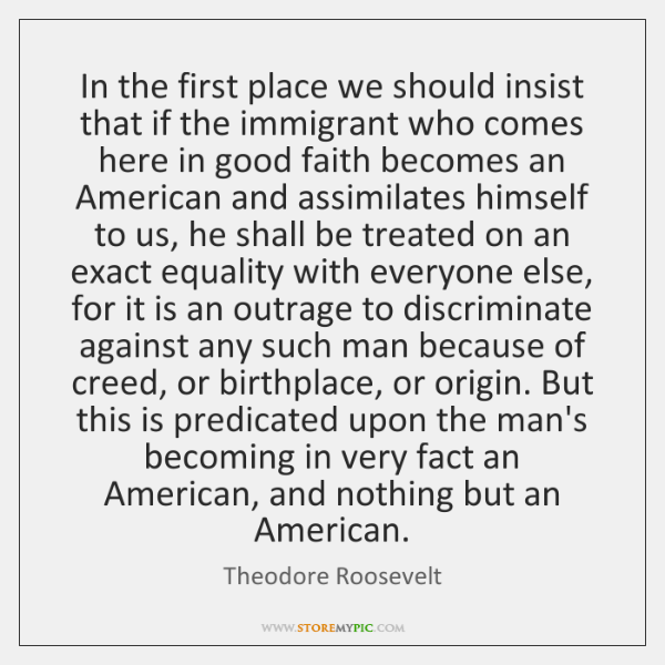In the first place we should insist that if the immigrant who ...
