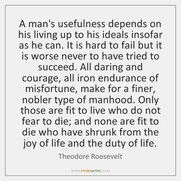 A man's usefulness depends on his living up to his ideals insofar ...
