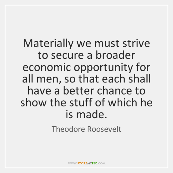 Materially we must strive to secure a broader economic opportunity for all ...