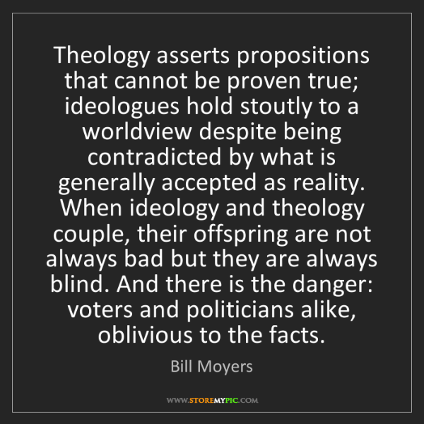 Bill Moyers: Theology asserts propositions that cannot be proven true;...