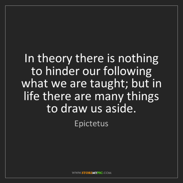 Epictetus: In theory there is nothing to hinder our following what...