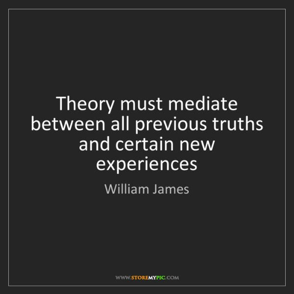 William James: Theory must mediate between all previous truths and certain...