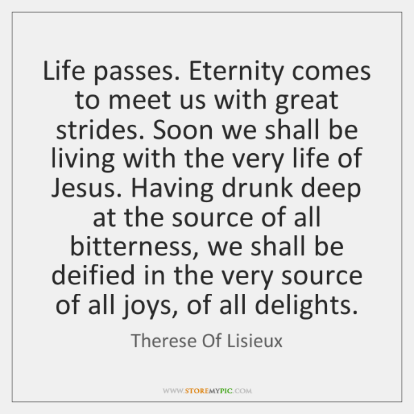 Life passes. Eternity comes to meet us with great strides. Soon we ...