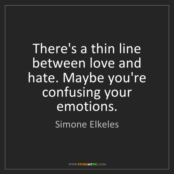 Simone Elkeles: There's a thin line between love and hate. Maybe you're...