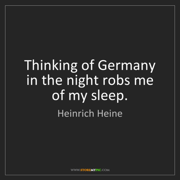 Heinrich Heine: Thinking of Germany in the night robs me of my sleep.