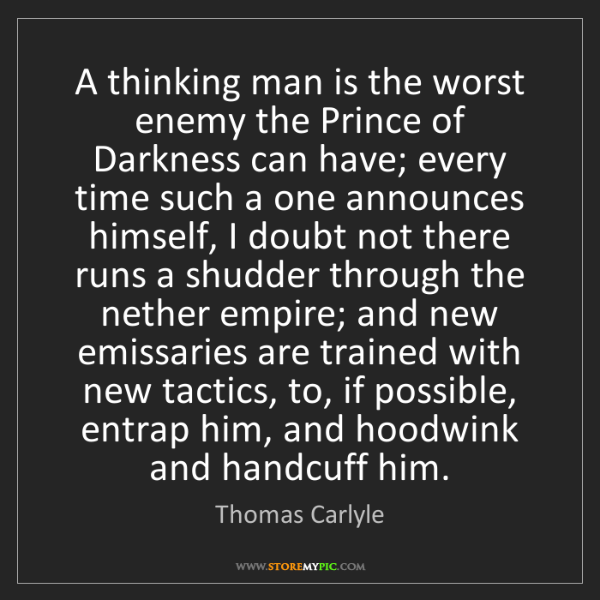 Thomas Carlyle: A thinking man is the worst enemy the Prince of Darkness...
