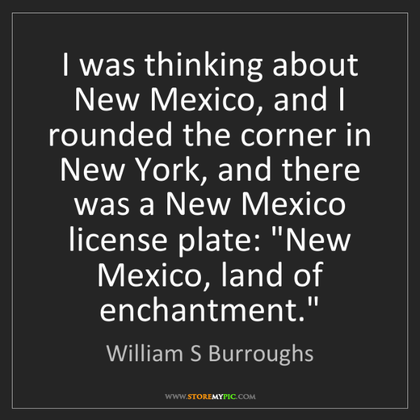 William S Burroughs: I was thinking about New Mexico, and I rounded the corner...