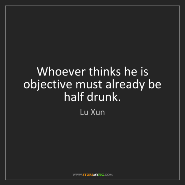 Lu Xun: Whoever thinks he is objective must already be half drunk.