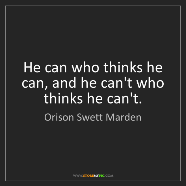 Orison Swett Marden: He can who thinks he can, and he can't who thinks he...