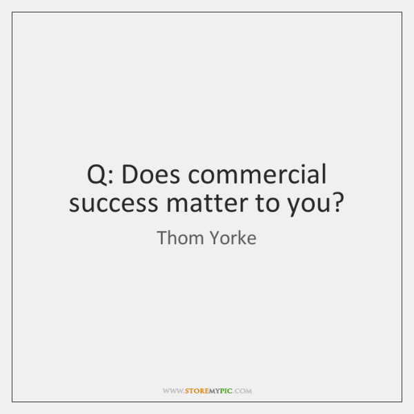 Q: Does commercial success matter to you?