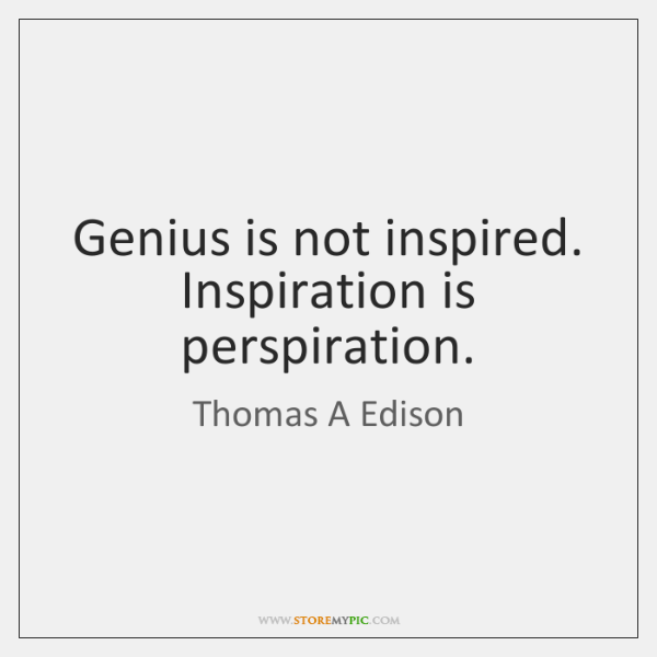 Genius is not inspired. Inspiration is perspiration.