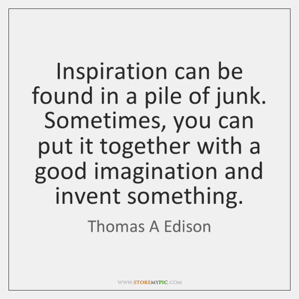 Inspiration can be found in a pile of junk. Sometimes, you can ...