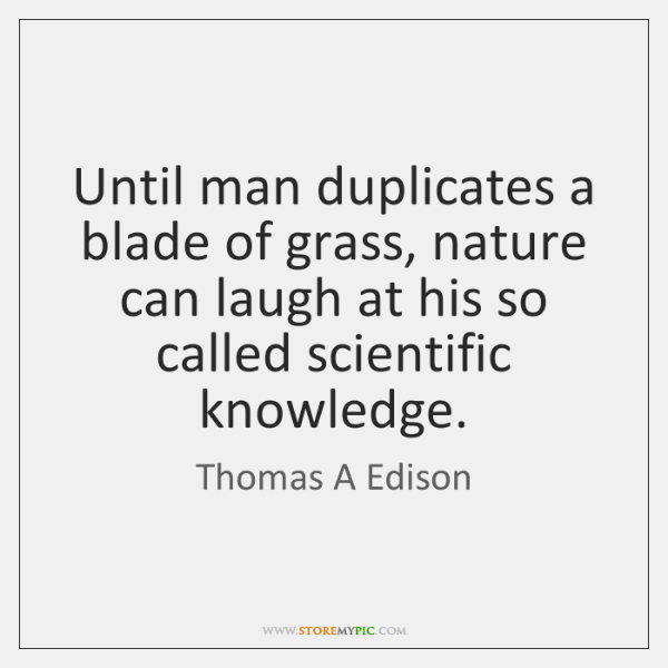 Until man duplicates a blade of grass, nature can laugh at his ...
