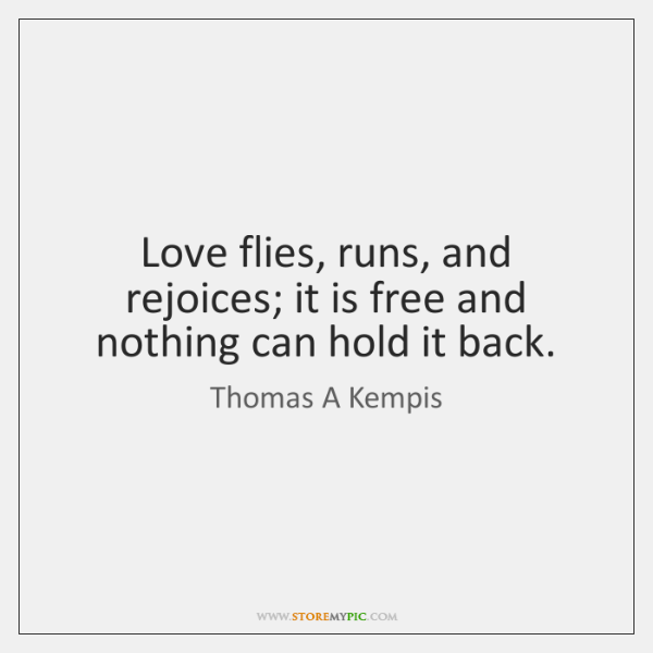 Love flies, runs, and rejoices; it is free and nothing can hold ...